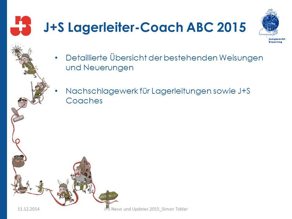 J+S Lagerleiter-Coach ABC 2015 Detaillierte Übersicht der bestehenden Weisungen und Neuerungen Nachschlagewerk für Lagerleitungen sowie J+S Coaches J+S News und Updates 2015_Simon Tobler11.12.2014