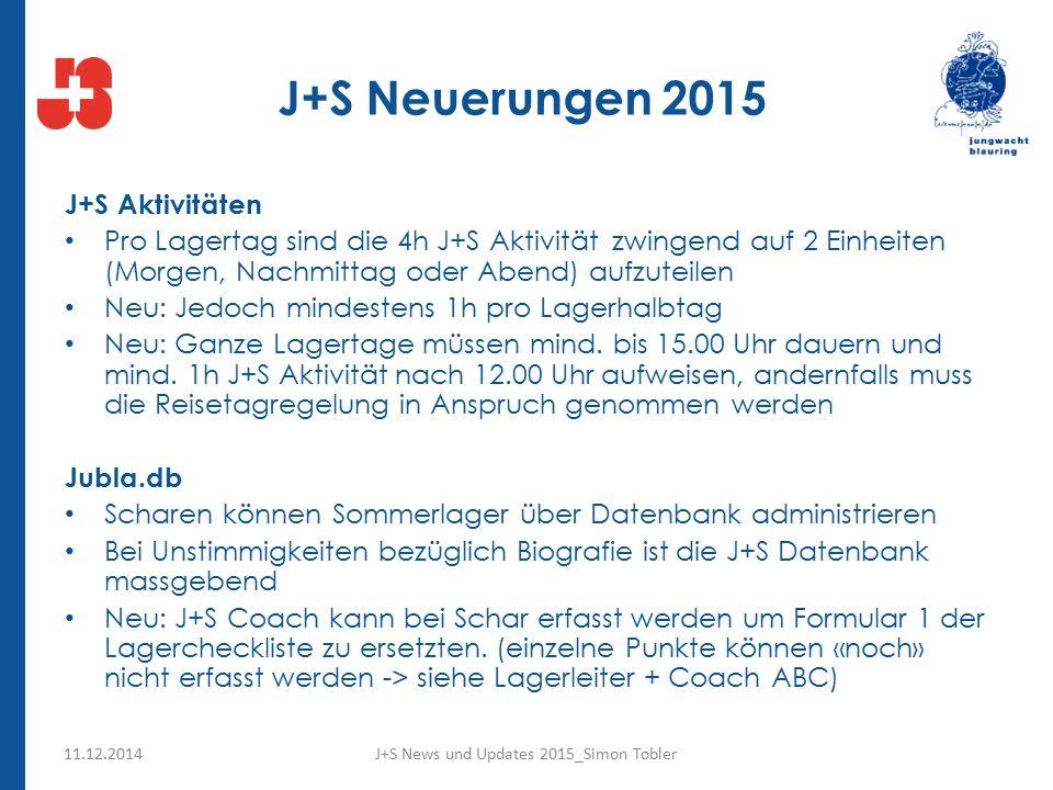 J+S Neuerungen 2015 J+S Aktivitäten Pro Lagertag sind die 4h J+S Aktivität zwingend auf 2 Einheiten (Morgen, Nachmittag oder Abend) aufzuteilen Neu: Jedoch mindestens 1h pro Lagerhalbtag Neu: Ganze Lagertage müssen mind.