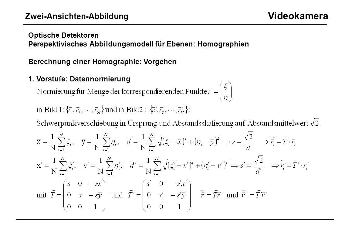 Optische Detektoren Perspektivisches Abbildungsmodell für Ebenen: Homographien Berechnung einer Homographie: Vorgehen 1. Vorstufe: Datennormierung Zwe