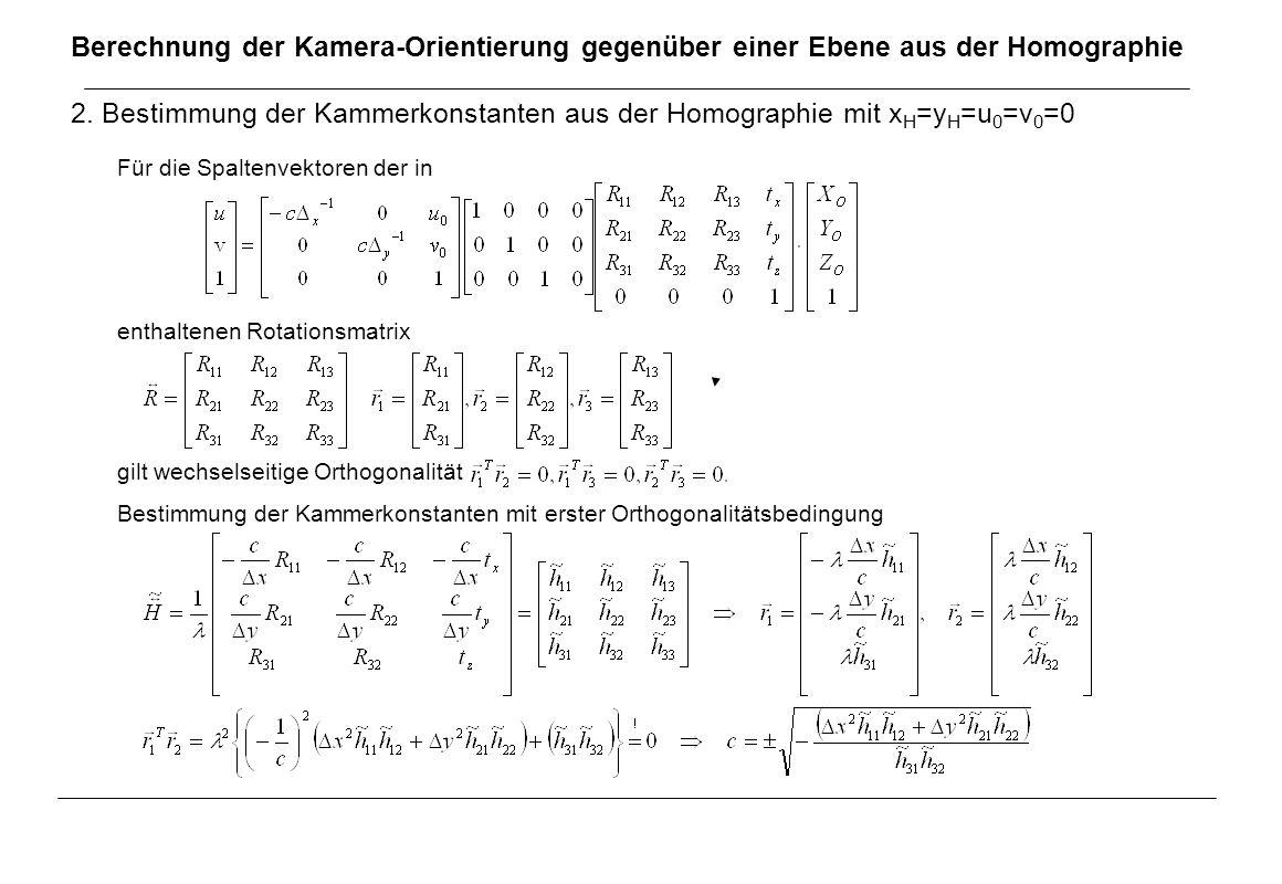 Berechnung der Kamera-Orientierung gegenüber einer Ebene aus der Homographie 2. Bestimmung der Kammerkonstanten aus der Homographie mit x H =y H =u 0