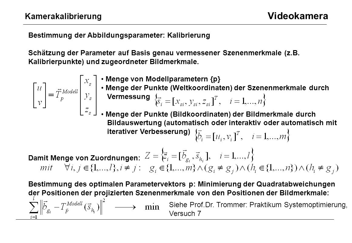 Bestimmung der Abbildungsparameter: Kalibrierung Schätzung der Parameter auf Basis genau vermessener Szenenmerkmale (z.B. Kalibrierpunkte) und zugeord
