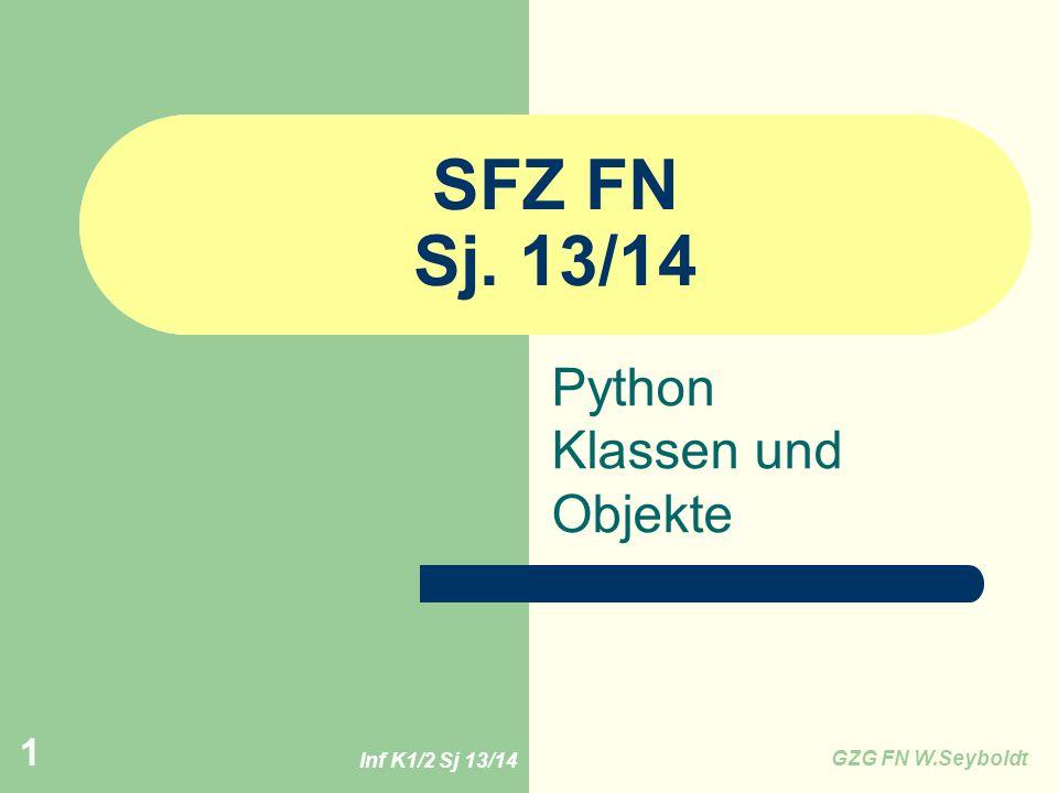 Inf K1/2 Sj 13/14 GZG FN W.Seyboldt 1 SFZ FN Sj. 13/14 Python Klassen und Objekte