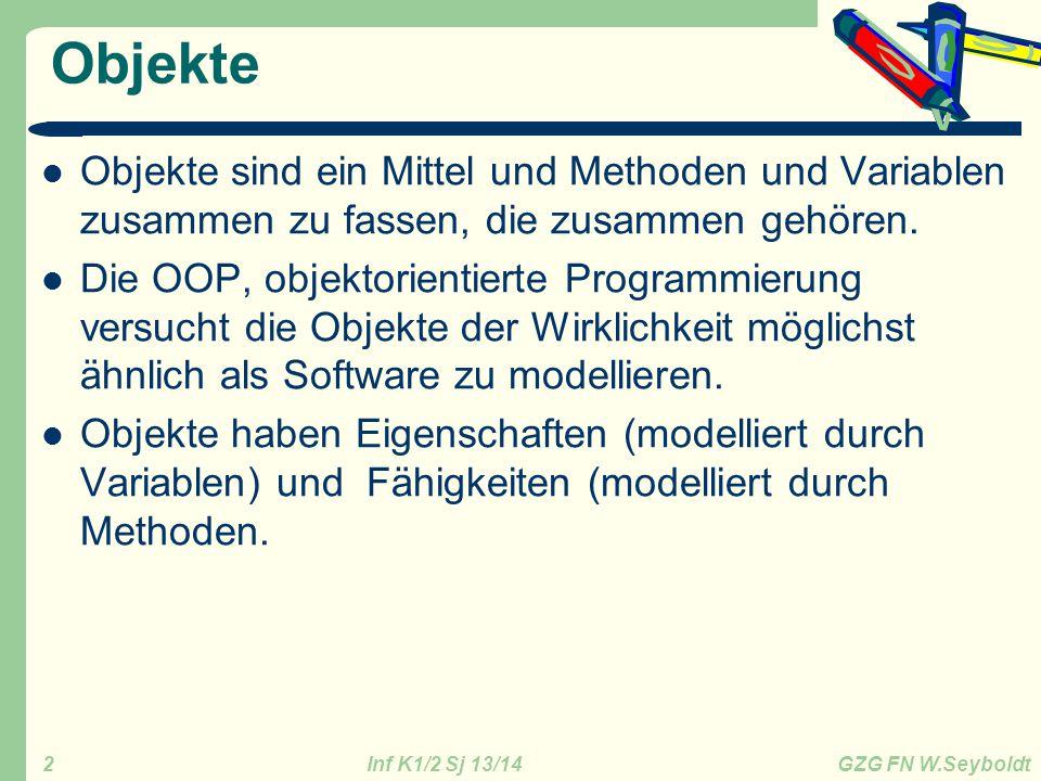 Inf K1/2 Sj 13/14 GZG FN W.Seyboldt 2 Objekte Objekte sind ein Mittel und Methoden und Variablen zusammen zu fassen, die zusammen gehören. Die OOP, ob
