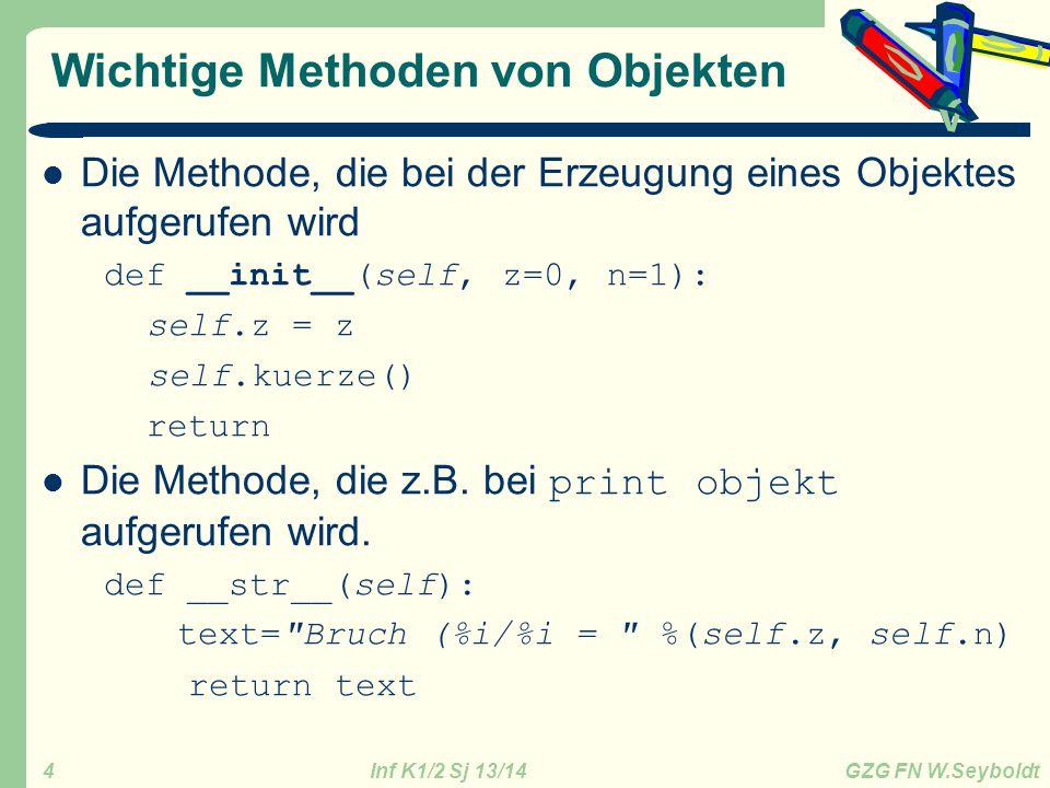 Inf K1/2 Sj 13/14 GZG FN W.Seyboldt 4 Wichtige Methoden von Objekten Die Methode, die bei der Erzeugung eines Objektes aufgerufen wird def __init__(self, z=0, n=1): self.z = z self.kuerze() return Die Methode, die z.B.