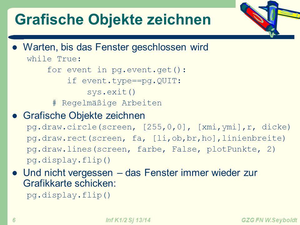 Inf K1/2 Sj 13/14 GZG FN W.Seyboldt 6 Grafische Objekte zeichnen Warten, bis das Fenster geschlossen wird while True: for event in pg.event.get(): if event.type==pg.QUIT: sys.exit() # Regelmäßige Arbeiten Grafische Objekte zeichnen pg.draw.circle(screen, [255,0,0], [xmi,ymi],r, dicke) pg.draw.rect(screen, fa, [li,ob,br,ho],linienbreite) pg.draw.lines(screen, farbe, False, plotPunkte, 2) pg.display.flip() Und nicht vergessen – das Fenster immer wieder zur Grafikkarte schicken: pg.display.flip()