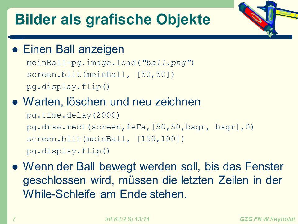 Inf K1/2 Sj 13/14 GZG FN W.Seyboldt 7 Bilder als grafische Objekte Einen Ball anzeigen meinBall=pg.image.load( ball.png ) screen.blit(meinBall, [50,50]) pg.display.flip() Warten, löschen und neu zeichnen pg.time.delay(2000) pg.draw.rect(screen,feFa,[50,50,bagr, bagr],0) screen.blit(meinBall, [150,100]) pg.display.flip() Wenn der Ball bewegt werden soll, bis das Fenster geschlossen wird, müssen die letzten Zeilen in der While-Schleife am Ende stehen.