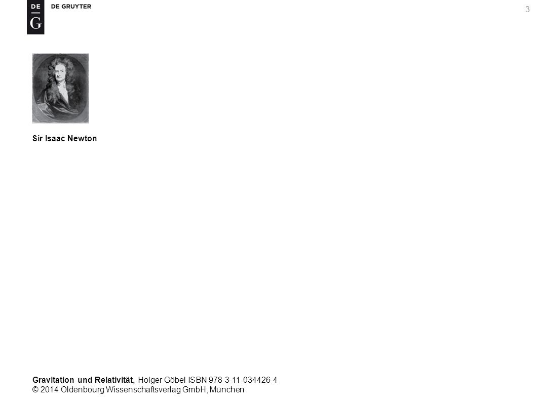 Gravitation und Relativität, Holger Göbel ISBN 978-3-11-034426-4 © 2014 Oldenbourg Wissenschaftsverlag GmbH, München 3 Sir Isaac Newton