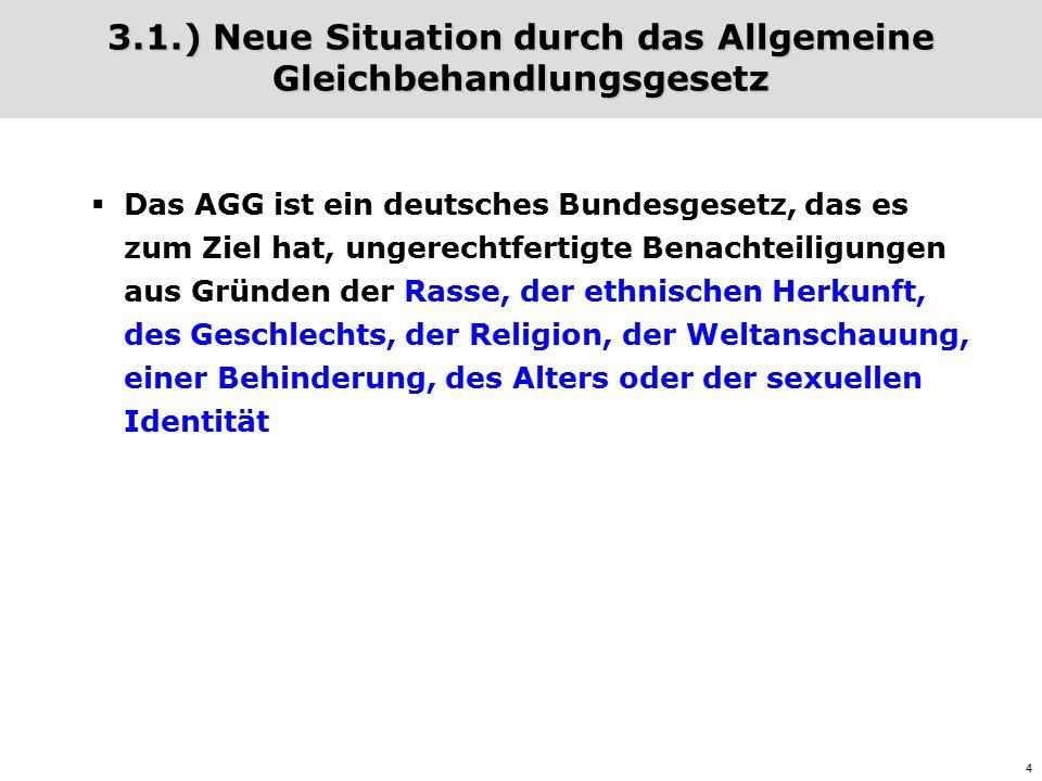 4 3.1.) Neue Situation durch das Allgemeine Gleichbehandlungsgesetz  Das AGG ist ein deutsches Bundesgesetz, das es zum Ziel hat, ungerechtfertigte Benachteiligungen aus Gründen der Rasse, der ethnischen Herkunft, des Geschlechts, der Religion, der Weltanschauung, einer Behinderung, des Alters oder der sexuellen Identität