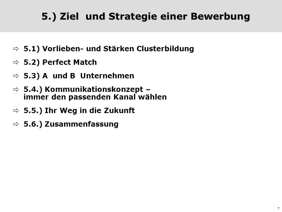 7 5.) Ziel und Strategie einer Bewerbung  5.1) Vorlieben- und Stärken Clusterbildung  5.2) Perfect Match  5.3) A und B Unternehmen  5.4.) Kommunikationskonzept – immer den passenden Kanal wählen  5.5.) Ihr Weg in die Zukunft  5.6.) Zusammenfassung