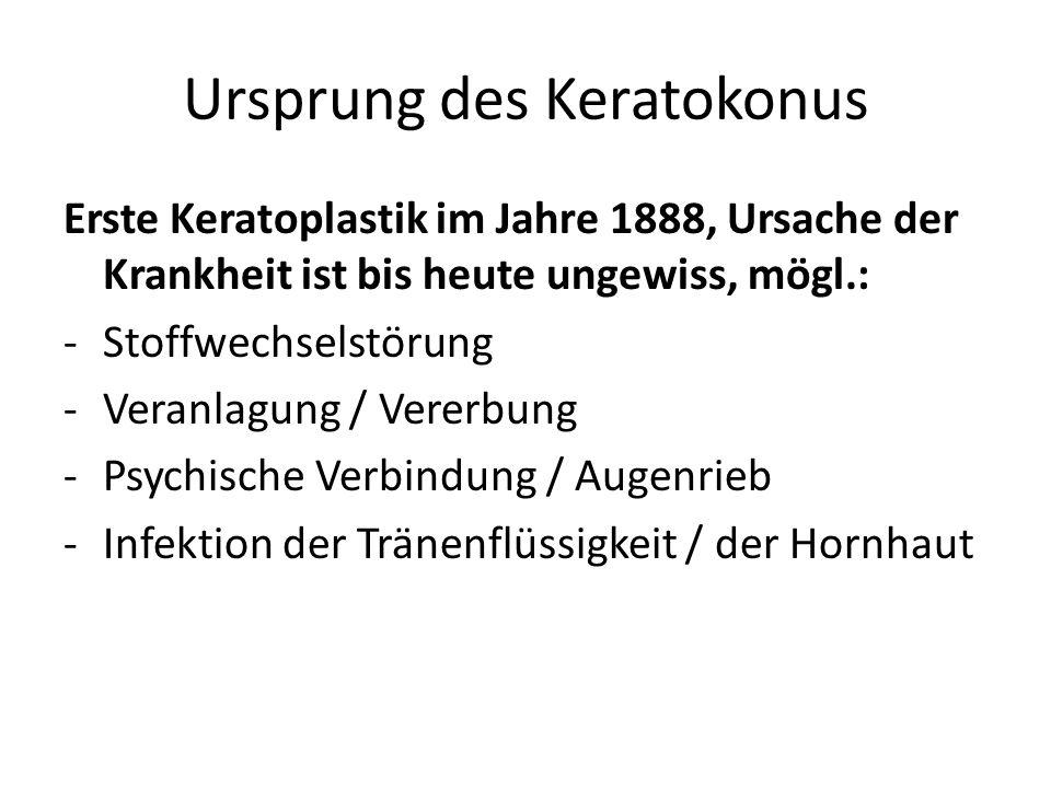 Ursprung des Keratokonus Erste Keratoplastik im Jahre 1888, Ursache der Krankheit ist bis heute ungewiss, mögl.: -Stoffwechselstörung -Veranlagung / Vererbung -Psychische Verbindung / Augenrieb -Infektion der Tränenflüssigkeit / der Hornhaut