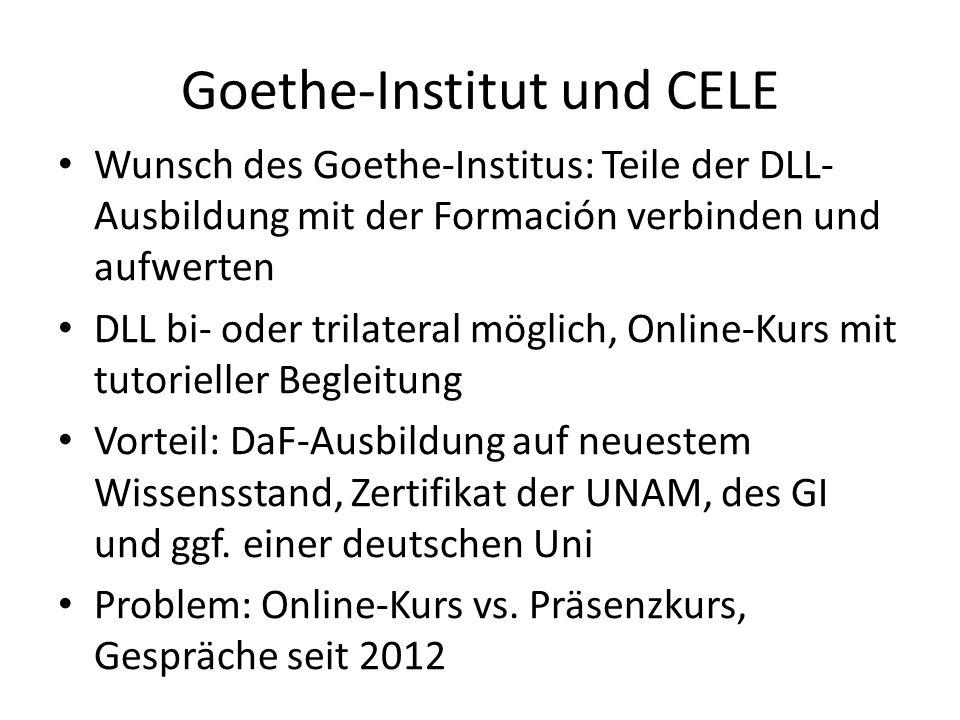 Goethe-Institut und CELE Wunsch des Goethe-Institus: Teile der DLL- Ausbildung mit der Formación verbinden und aufwerten DLL bi- oder trilateral möglich, Online-Kurs mit tutorieller Begleitung Vorteil: DaF-Ausbildung auf neuestem Wissensstand, Zertifikat der UNAM, des GI und ggf.