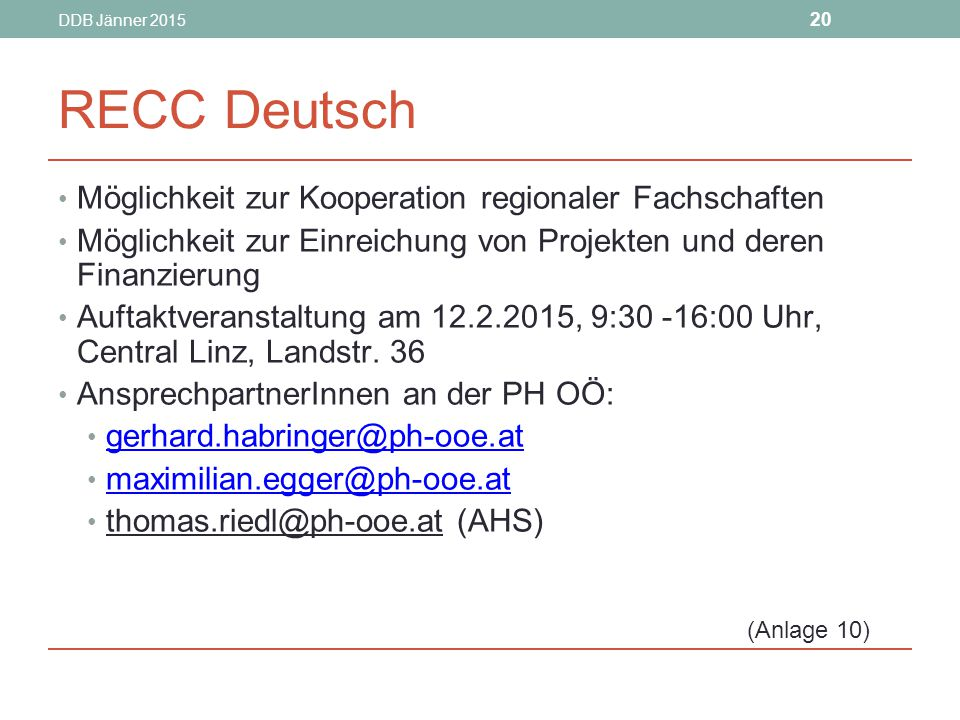 DDB Jänner 2015 20 RECC Deutsch Möglichkeit zur Kooperation regionaler Fachschaften Möglichkeit zur Einreichung von Projekten und deren Finanzierung Auftaktveranstaltung am 12.2.2015, 9:30 -16:00 Uhr, Central Linz, Landstr.