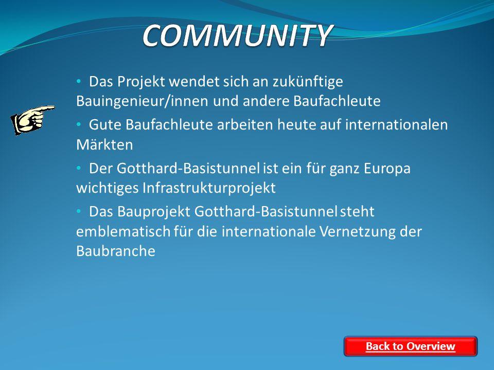 Das Projekt wendet sich an zukünftige Bauingenieur/innen und andere Baufachleute Gute Baufachleute arbeiten heute auf internationalen Märkten Der Gotthard-Basistunnel ist ein für ganz Europa wichtiges Infrastrukturprojekt Das Bauprojekt Gotthard-Basistunnel steht emblematisch für die internationale Vernetzung der Baubranche Back to Overview
