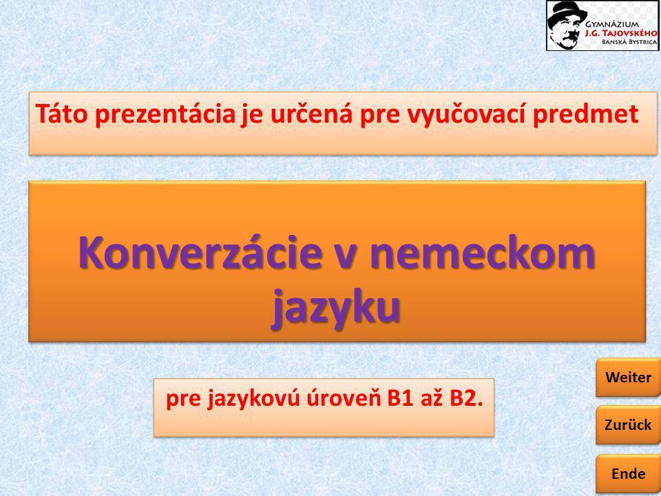Ende Zurück Weiter Konverzácie v nemeckom jazyku Táto prezentácia je určená pre vyučovací predmet pre jazykovú úroveň B1 až B2.