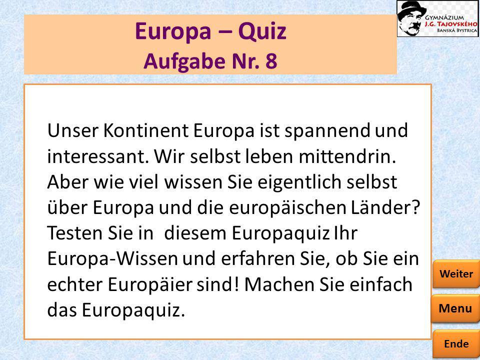 Ende Zurück Weiter Europa – Quiz Aufgabe Nr. 8 Unser Kontinent Europa ist spannend und interessant. Wir selbst leben mittendrin. Aber wie viel wissen