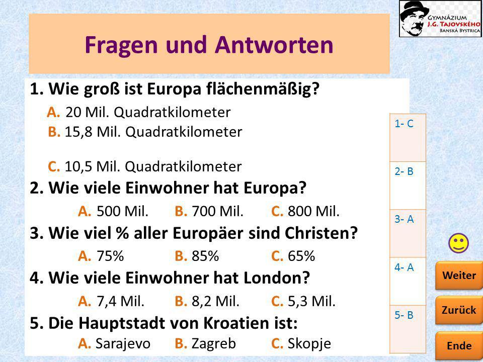 Ende Zurück Weiter Fragen und Antworten 1. Wie groß ist Europa flächenmäßig? A. 20 Mil. Quadratkilometer B. 15,8 Mil. Quadratkilometer C. 10,5 Mil. Qu