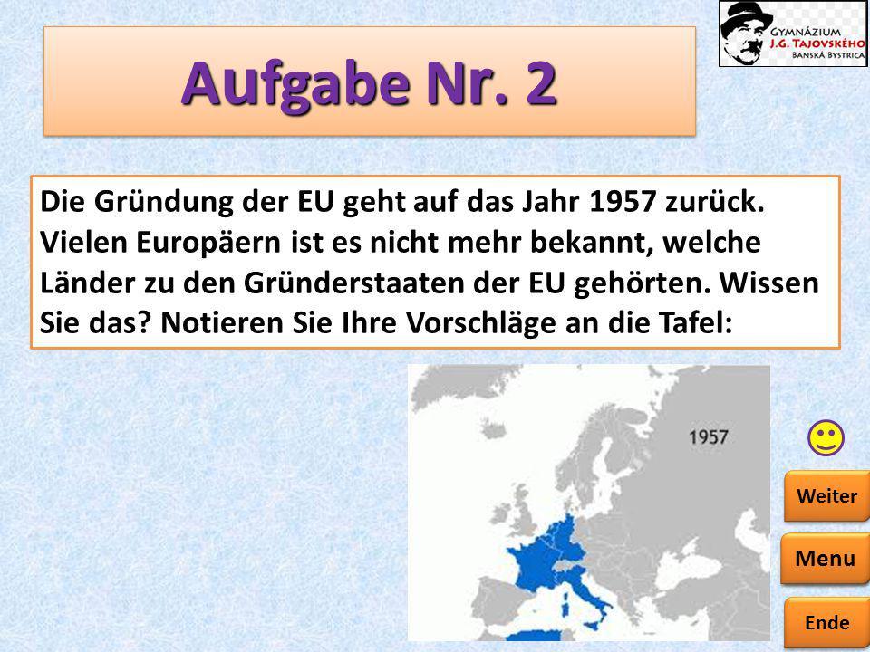 Ende Zurück Weiter A u fgabe N r. 2 Die Gründung der EU geht auf das Jahr 1957 zurück. Vielen Europäern ist es nicht mehr bekannt, welche Länder zu de