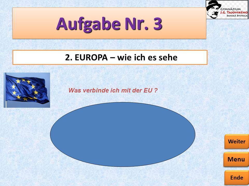 Ende Zurück Weiter Aufgabe N r. 3 2. EUROPA – wie ich es sehe Was verbinde ich mit der EU ? Menu