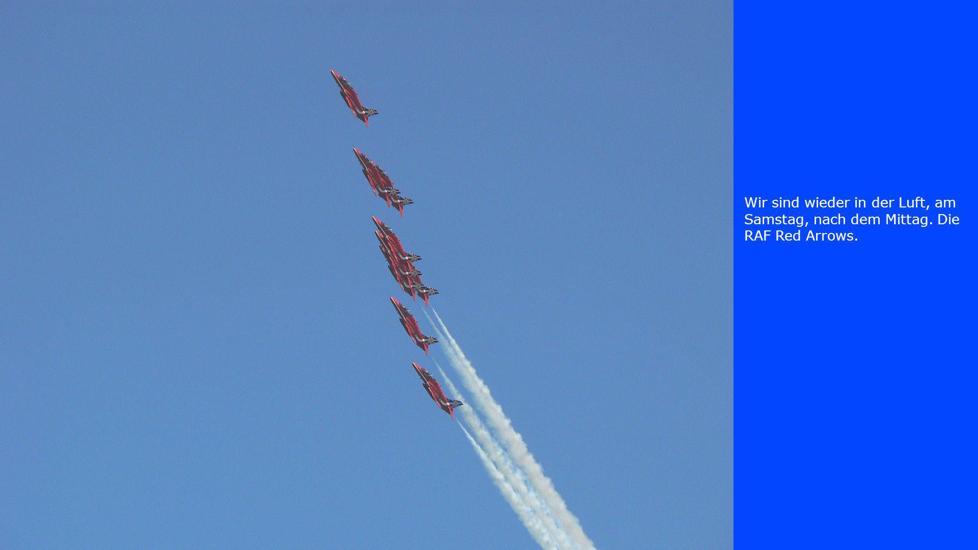 Wir sind wieder in der Luft, am Samstag, nach dem Mittag. Die RAF Red Arrows.