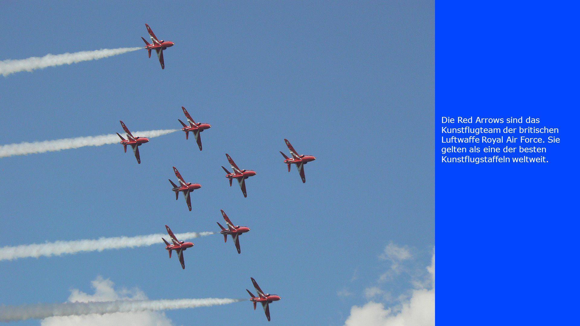 Die Red Arrows sind das Kunstflugteam der britischen Luftwaffe Royal Air Force. Sie gelten als eine der besten Kunstflugstaffeln weltweit.
