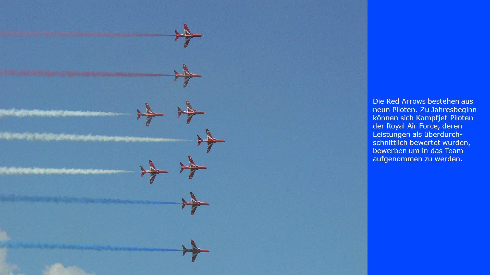 Die Red Arrows bestehen aus neun Piloten. Zu Jahresbeginn können sich Kampfjet-Piloten der Royal Air Force, deren Leistungen als überdurch- schnittlic