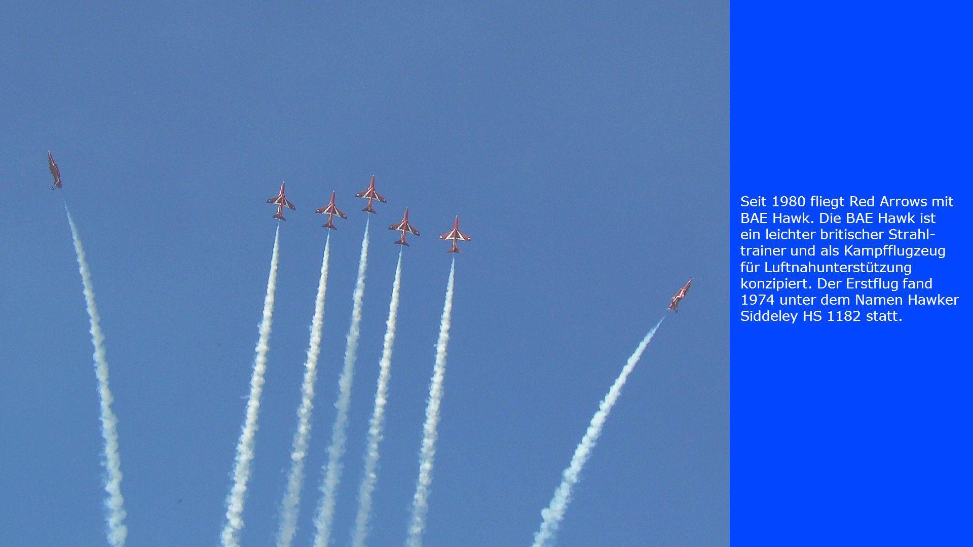 Seit 1980 fliegt Red Arrows mit BAE Hawk. Die BAE Hawk ist ein leichter britischer Strahl- trainer und als Kampfflugzeug für Luftnahunterstützung konz