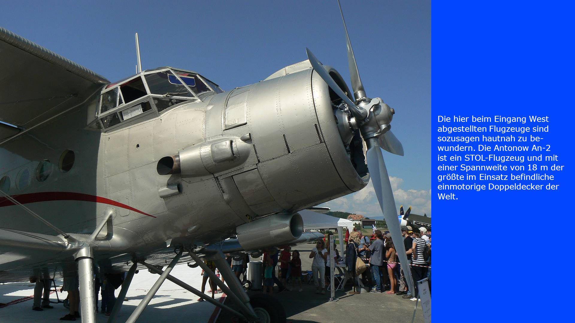 Die hier beim Eingang West abgestellten Flugzeuge sind sozusagen hautnah zu be- wundern. Die Antonow An-2 ist ein STOL-Flugzeug und mit einer Spannwei