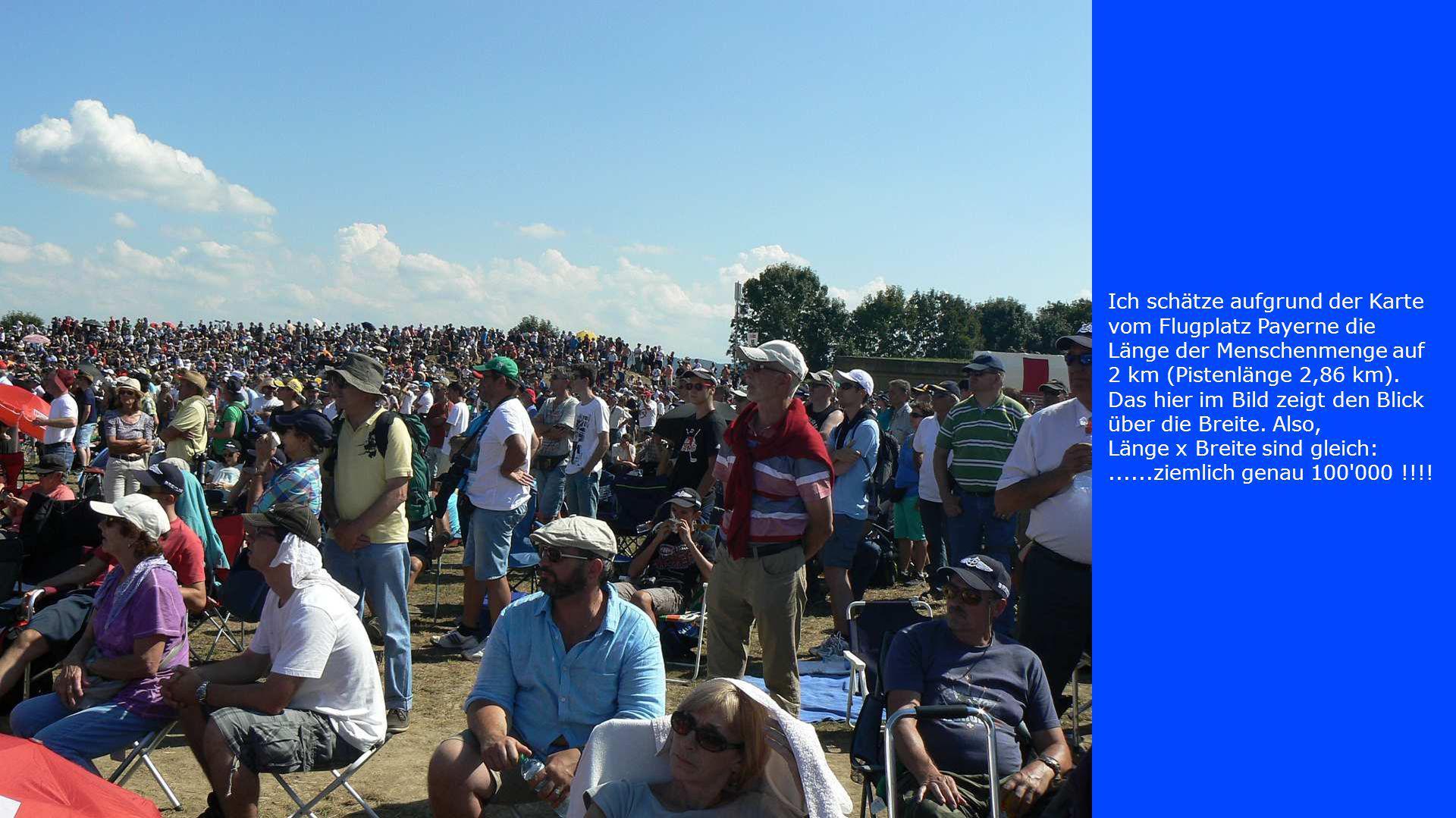 Ich schätze aufgrund der Karte vom Flugplatz Payerne die Länge der Menschenmenge auf 2 km (Pistenlänge 2,86 km). Das hier im Bild zeigt den Blick über