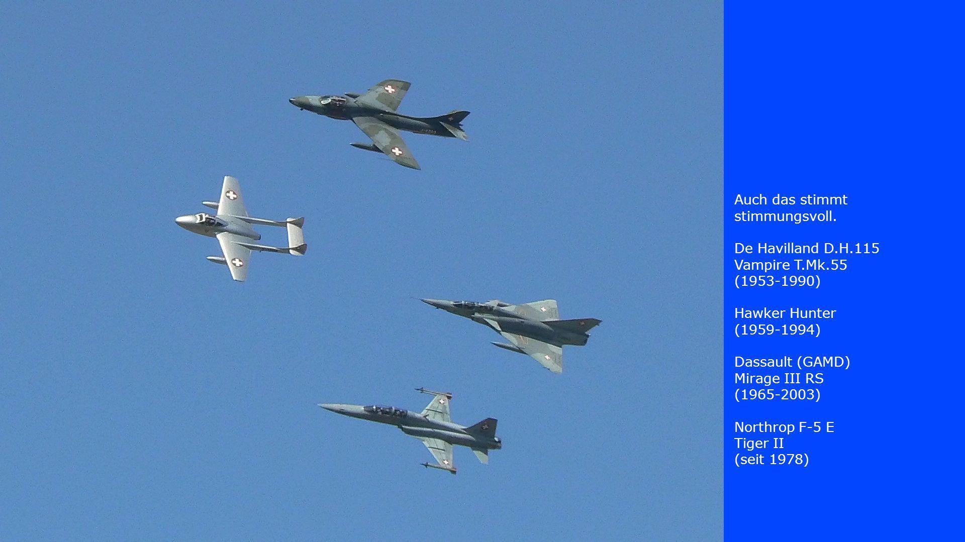 Auch das stimmt stimmungsvoll. De Havilland D.H.115 Vampire T.Mk.55 (1953-1990) Hawker Hunter (1959-1994) Dassault (GAMD) Mirage III RS (1965-2003) No