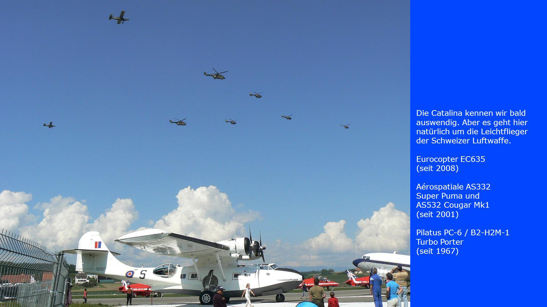 Die Catalina kennen wir bald auswendig. Aber es geht hier natürlich um die Leichtflieger der Schweizer Luftwaffe. Eurocopter EC635 (seit 2008) Aérospa