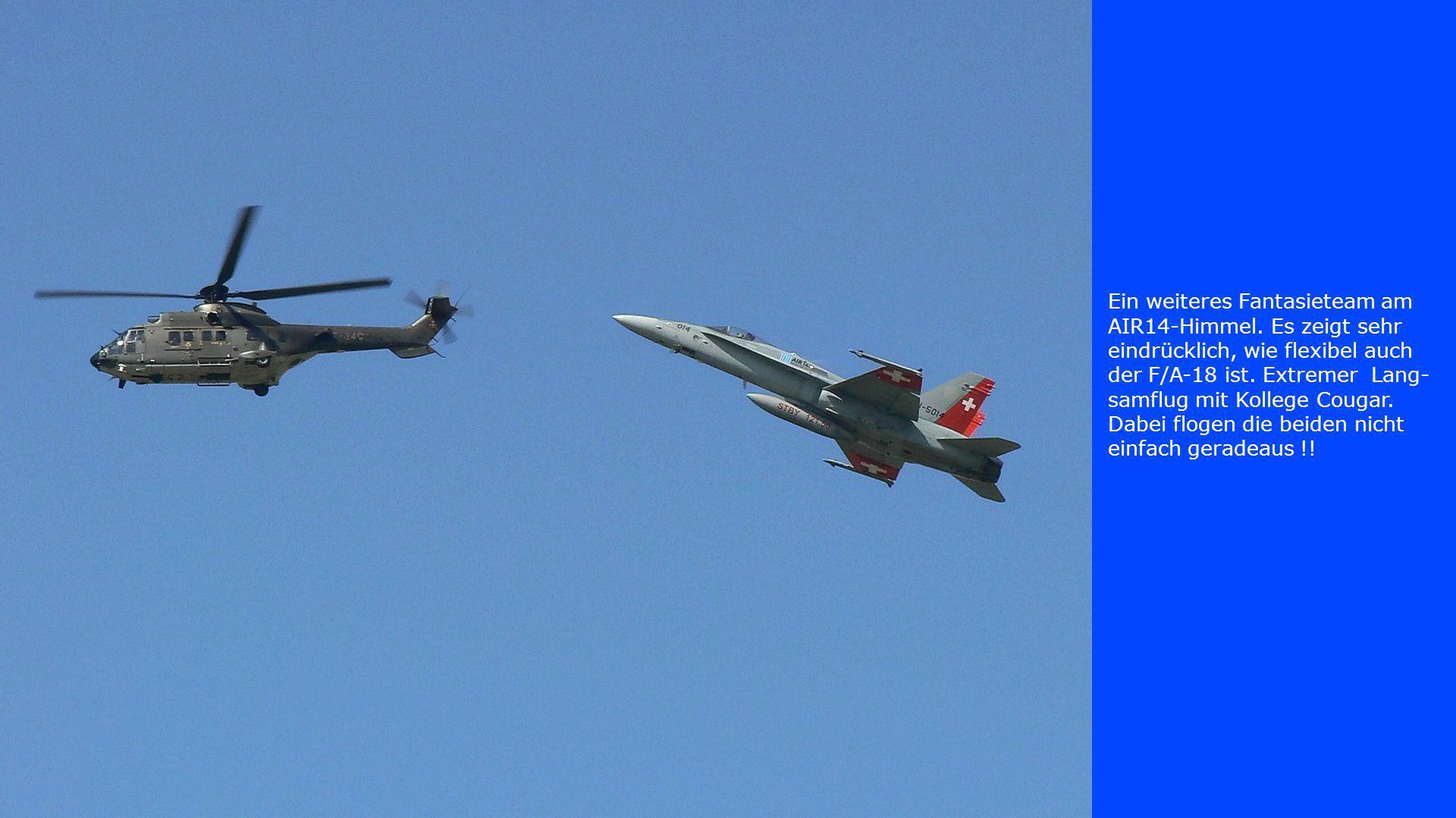Ein weiteres Fantasieteam am AIR14-Himmel. Es zeigt sehr eindrücklich, wie flexibel auch der F/A-18 ist. Extremer Lang- samflug mit Kollege Cougar. Da
