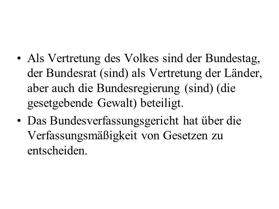 Als Vertretung des Volkes sind der Bundestag, der Bundesrat (sind) als Vertretung der Länder, aber auch die Bundesregierung (sind) (die gesetgebende Gewalt) beteiligt.