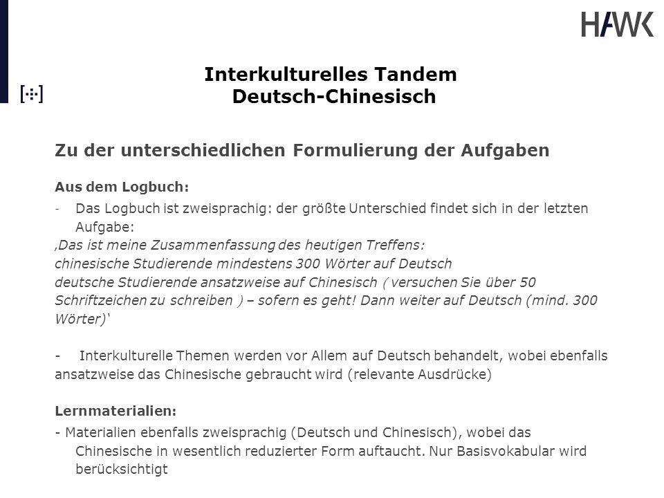 Interkulturelles Tandem Deutsch-Chinesisch Sprachlernberatung - Die Sprachlernberatung erfolgt in der Muttersprache der Studierenden - Unterschiedliche Herangehensweise in der deutschen und der chinesischen Gruppe: - jeder der deutschen Studierenden hat eine Einzelberatung gehabt; die chinesischen Studierenden haben in der Gruppe mit der Beraterin gesprochen - inhaltlich hatte die SLB für deutsche Lerner das Ziel, die Reflexion über den eigenen Lernprozess und über das interkulturelle Lernen zu unterstützen - für die chinesischen Lerner hatte die SLB eher die Funktion, über diese für sie vollkommen neue Art von Lernen nachzudenken – Tandem wird oft als 'Spiel' genannt und als 'nicht wirklich lernen' aber sehr hilfreich vor Allem in 'Sprechangst abbauen' und 'sich ernst genommen fühlen'