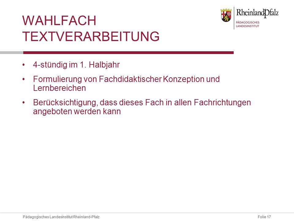 Folie 17Pädagogisches Landesinstitut Rheinland-Pfalz WAHLFACH TEXTVERARBEITUNG 4-stündig im 1. Halbjahr Formulierung von Fachdidaktischer Konzeption u