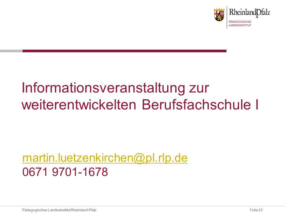 Folie 23Pädagogisches Landesinstitut Rheinland-Pfalz Informationsveranstaltung zur weiterentwickelten Berufsfachschule I martin.luetzenkirchen@pl.rlp.