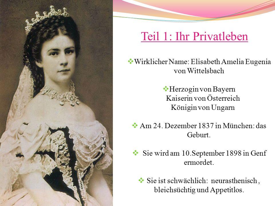 Teil 1: Ihr Privatleben  Wirklicher Name: Elisabeth Amelia Eugenia von Wittelsbach  Herzogin von Bayern Kaiserin von Österreich Königin von Ungarn  Am 24.