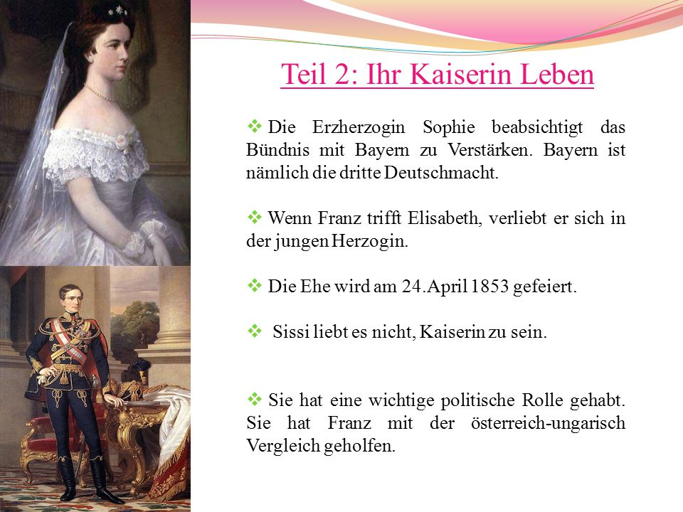 Teil 2: Ihr Kaiserin Leben  Die Erzherzogin Sophie beabsichtigt das Bündnis mit Bayern zu Verstärken. Bayern ist nämlich die dritte Deutschmacht.  W