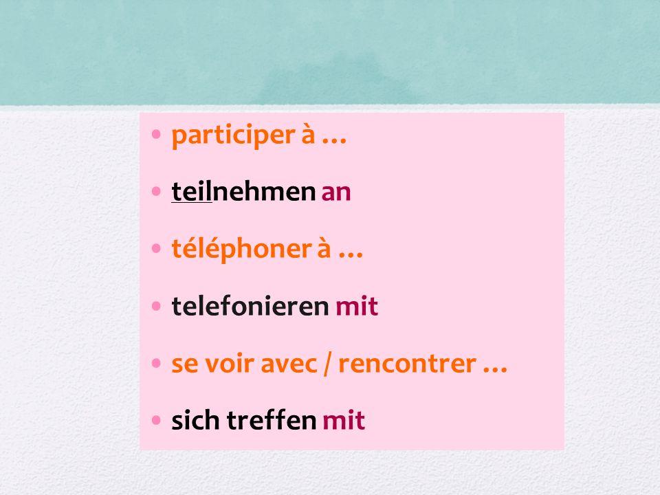participer à … teilnehmen an téléphoner à … telefonieren mit se voir avec / rencontrer … sich treffen mit