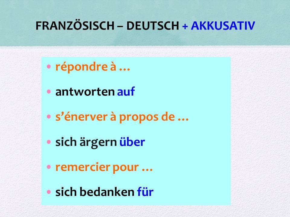 FRANZÖSISCH – DEUTSCH + AKKUSATIV répondre à … antworten auf s'énerver à propos de … sich ärgern über remercier pour … sich bedanken für
