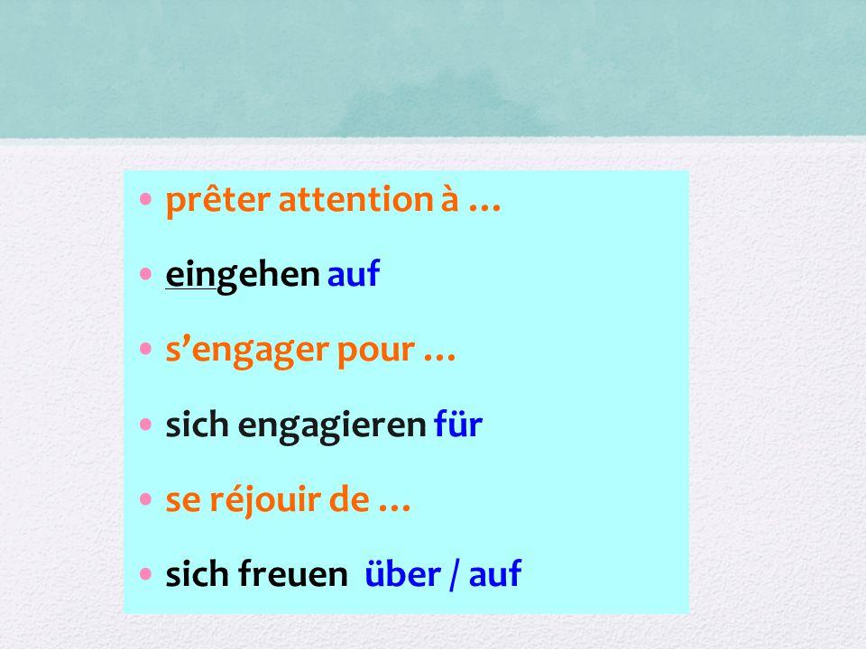 prêter attention à … eingehen auf s'engager pour … sich engagieren für se réjouir de … sich freuen über / auf