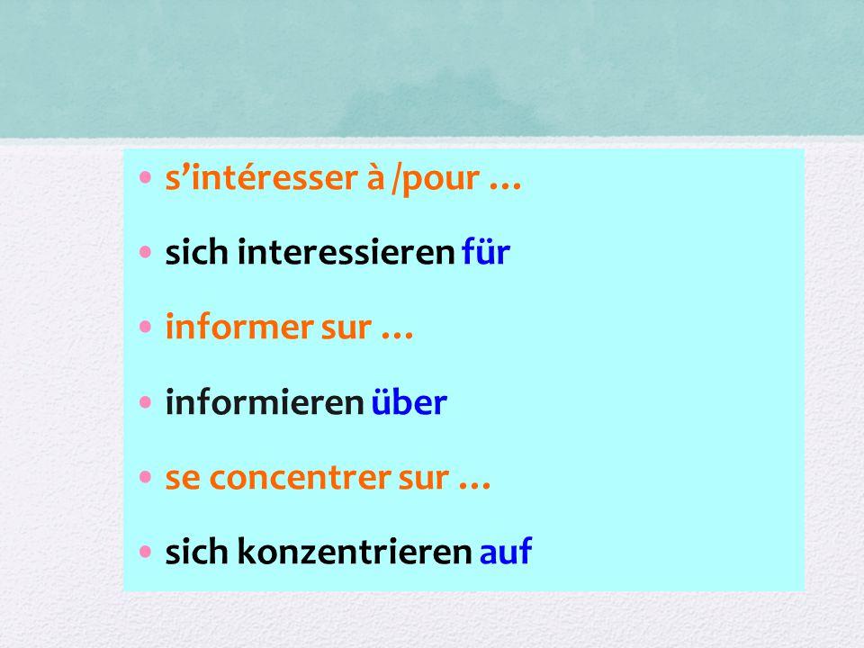 s'intéresser à /pour … sich interessieren für informer sur … informieren über se concentrer sur … sich konzentrieren auf