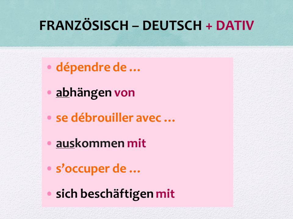 FRANZÖSISCH – DEUTSCH + DATIV dépendre de … abhängen von se débrouiller avec … auskommen mit s'occuper de … sich beschäftigen mit