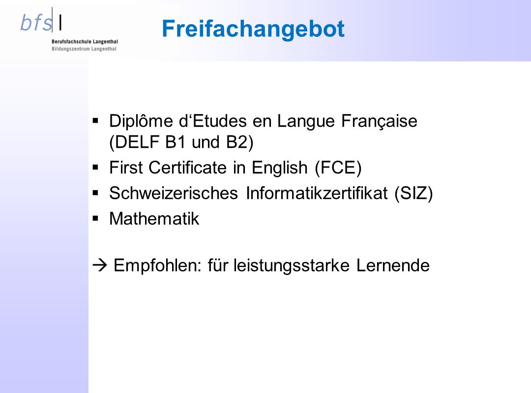 Freifachangebot  Diplôme d'Etudes en Langue Française (DELF B1 und B2)  First Certificate in English (FCE)  Schweizerisches Informatikzertifikat (SIZ)  Mathematik  Empfohlen: für leistungsstarke Lernende