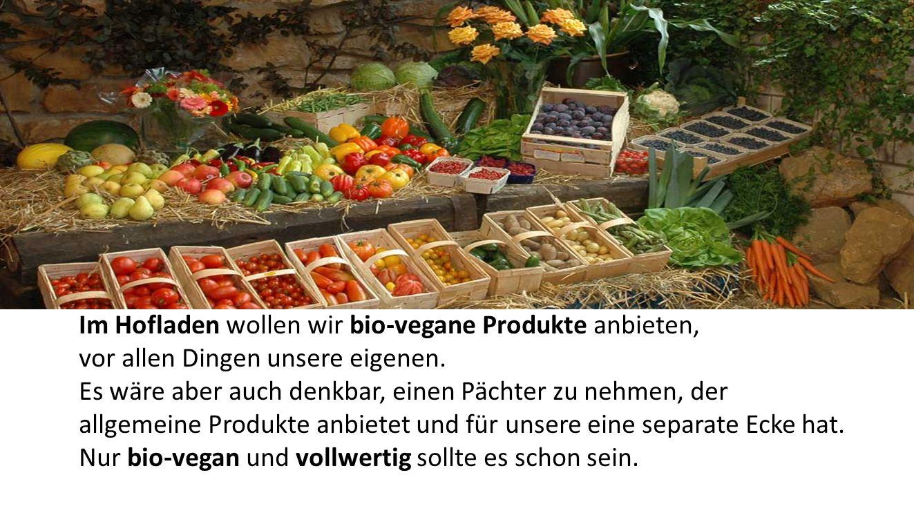 Im Hofladen wollen wir bio-vegane Produkte anbieten, vor allen Dingen unsere eigenen. Es wäre aber auch denkbar, einen Pächter zu nehmen, der allgemei