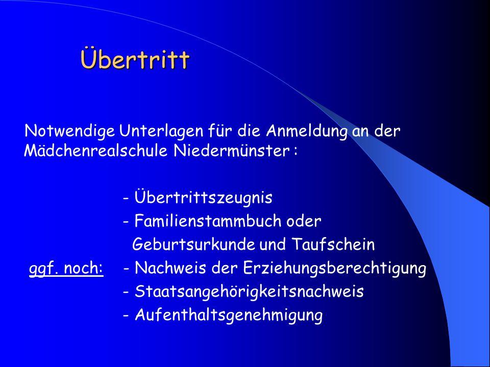 Übertritt Notwendige Unterlagen für die Anmeldung an der Mädchenrealschule Niedermünster : - Übertrittszeugnis - Familienstammbuch oder Geburtsurkunde und Taufschein ggf.