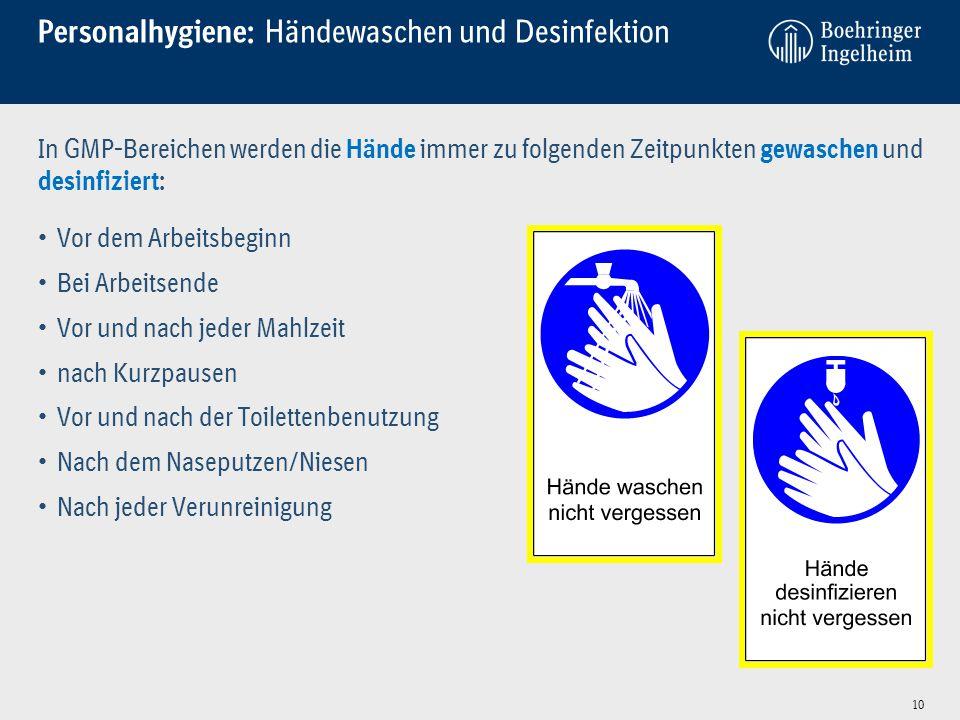 Personalhygiene: Händewaschen und Desinfektion 10 In GMP-Bereichen werden die Hände immer zu folgenden Zeitpunkten gewaschen und desinfiziert: Vor dem Arbeitsbeginn Bei Arbeitsende Vor und nach jeder Mahlzeit nach Kurzpausen Vor und nach der Toilettenbenutzung Nach dem Naseputzen/Niesen Nach jeder Verunreinigung