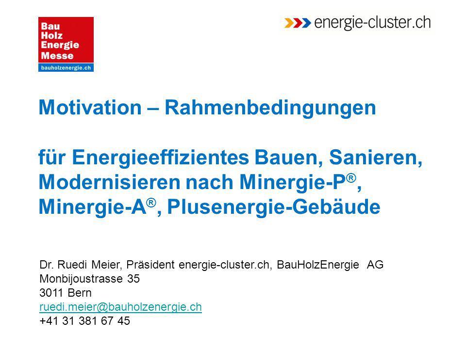Motivation – Rahmenbedingungen für Energieeffizientes Bauen, Sanieren, Modernisieren nach Minergie-P ®, Minergie-A ®, Plusenergie-Gebäude Dr. Ruedi Me