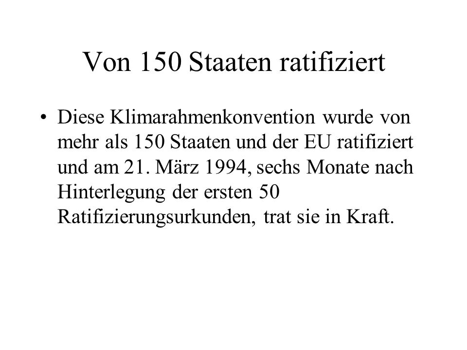Von 150 Staaten ratifiziert Diese Klimarahmenkonvention wurde von mehr als 150 Staaten und der EU ratifiziert und am 21. März 1994, sechs Monate nach