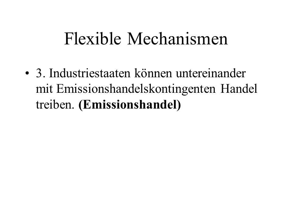 Flexible Mechanismen 3. Industriestaaten können untereinander mit Emissionshandelskontingenten Handel treiben. (Emissionshandel)
