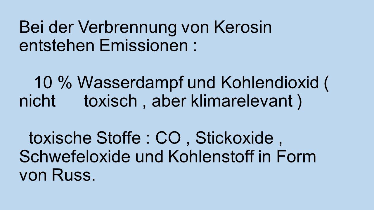 Bei der Verbrennung von Kerosin entstehen Emissionen : 10 % Wasserdampf und Kohlendioxid ( nicht toxisch, aber klimarelevant ) toxische Stoffe : CO, Stickoxide, Schwefeloxide und Kohlenstoff in Form von Russ.